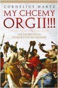 Hartz Cornelius, My chcemy orgii !!! Jak świętowali starożytni rzymianie?