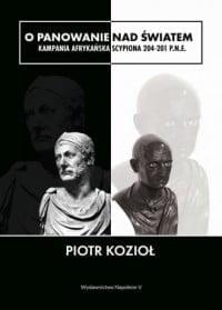 Piotr Kozioł, O panowanie nad światem. Kampania afrykańska Scypiona 204-201 p.n.e.