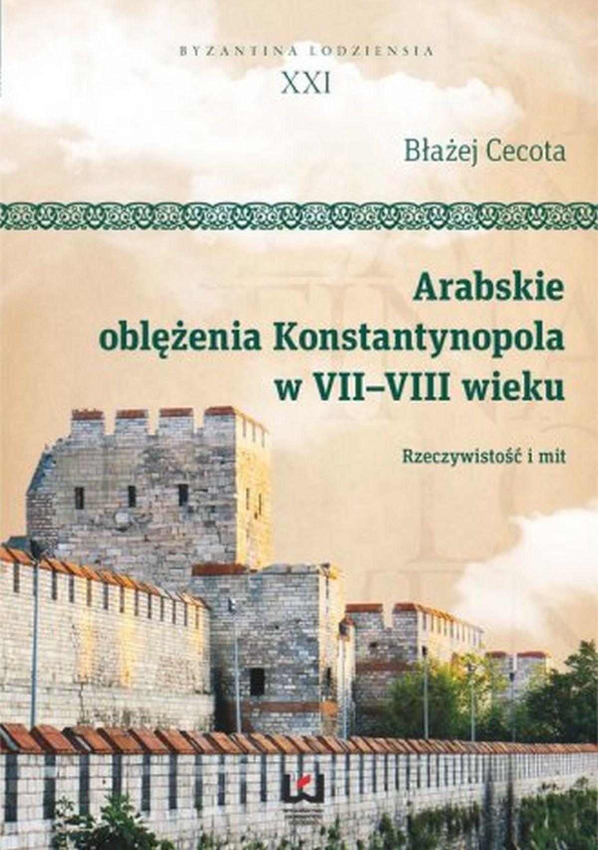 Arabskie oblężenia Konstantynopola w VII-VIII wieku. Rzeczywistość i mit. Byzantina Lodziensia XXI