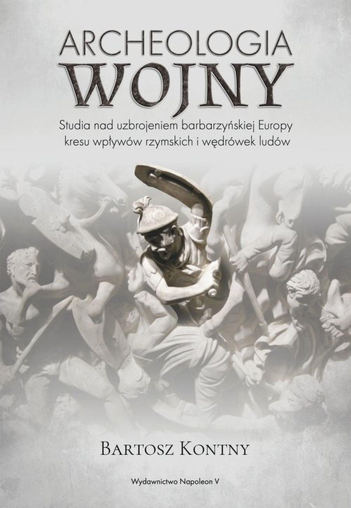 Bartosz Kontny, Archeologia wojny. Studia nad uzbrojeniem barbarzyńskiej Europy okresu wpływów rzymskich i wędrówek ludów