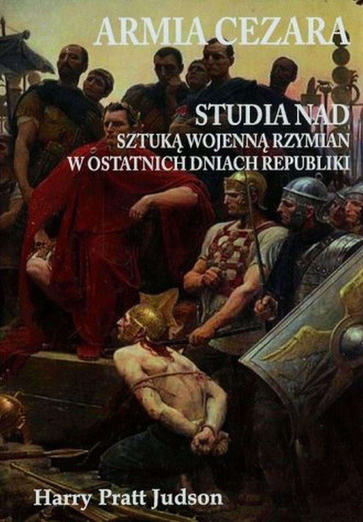 Armia Cezara. Studia nad sztuką wojenną Rzymian w ostatnich dniach republiki