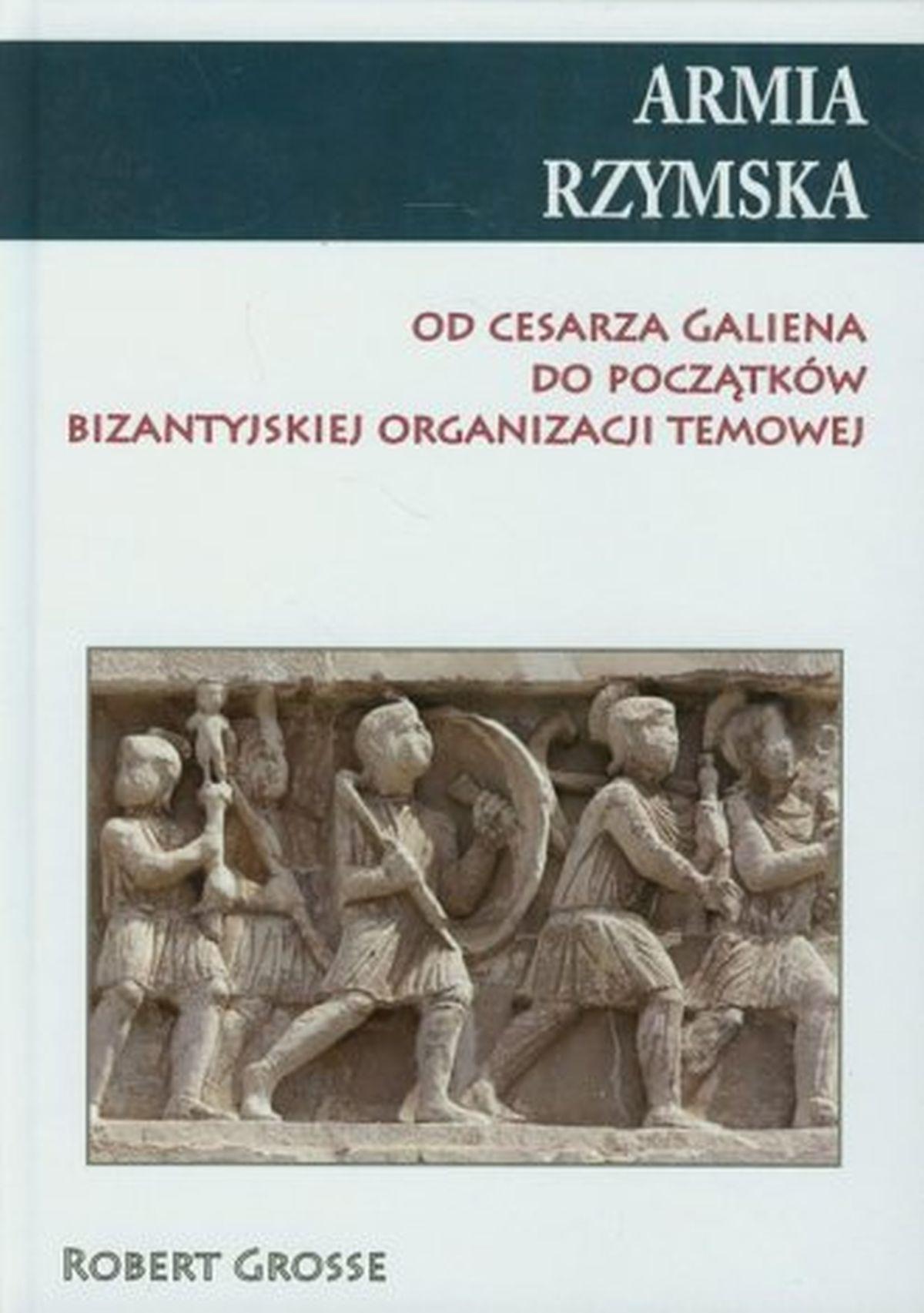 Armia Rzymska. Od cesarza Galiena do początków bizantyjskiej organizacji temowej
