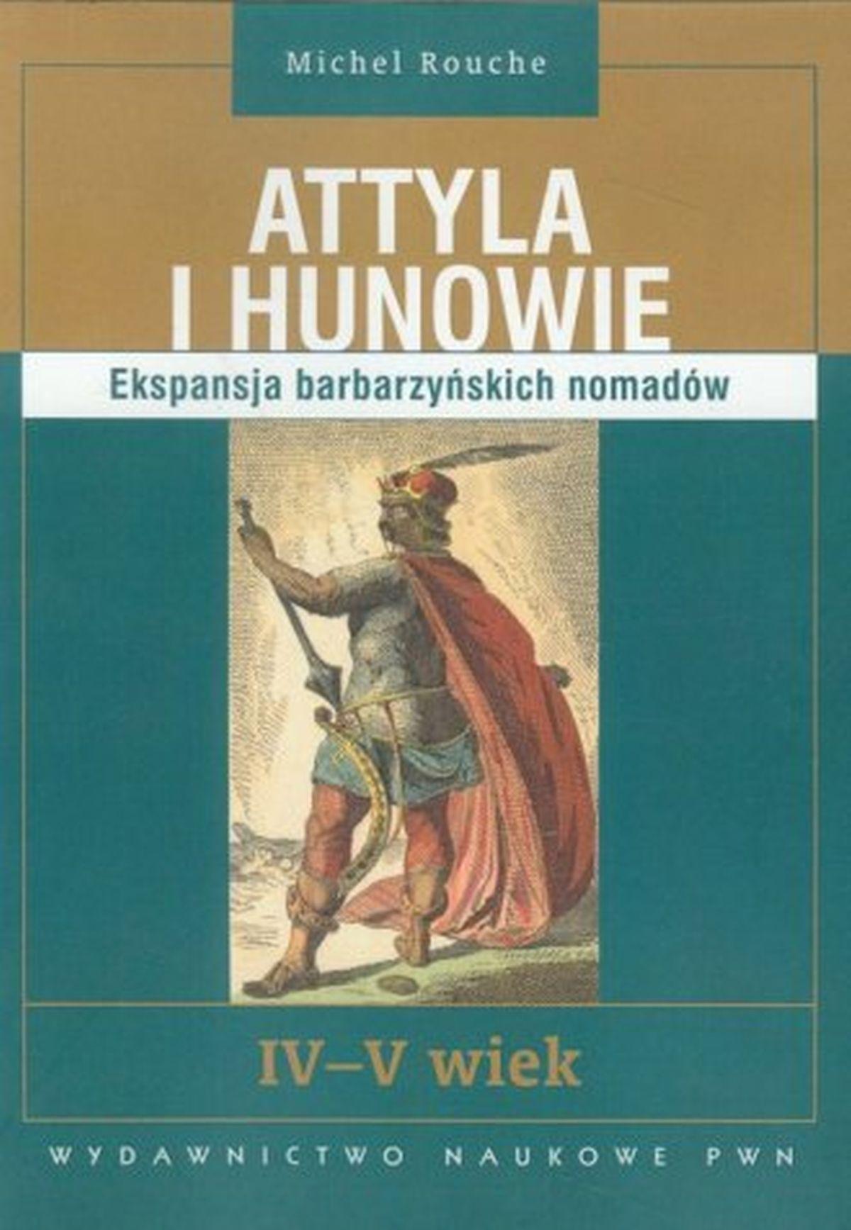 Attyla i Hunowie. Ekspansja barbarzyńskich nomadów. IV-V wiek