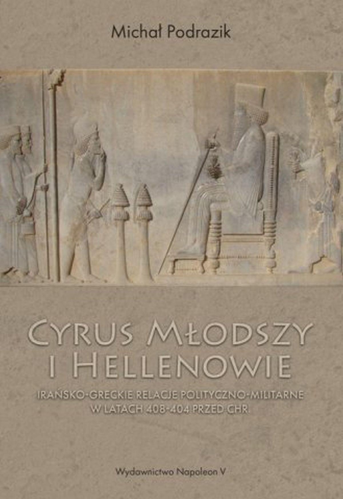 Michał Podrazik, Cyrus Młodszy i Hellenowie. Irańsko-greckie relacje polityczno-militarne w latach 408-404 przed Chr.