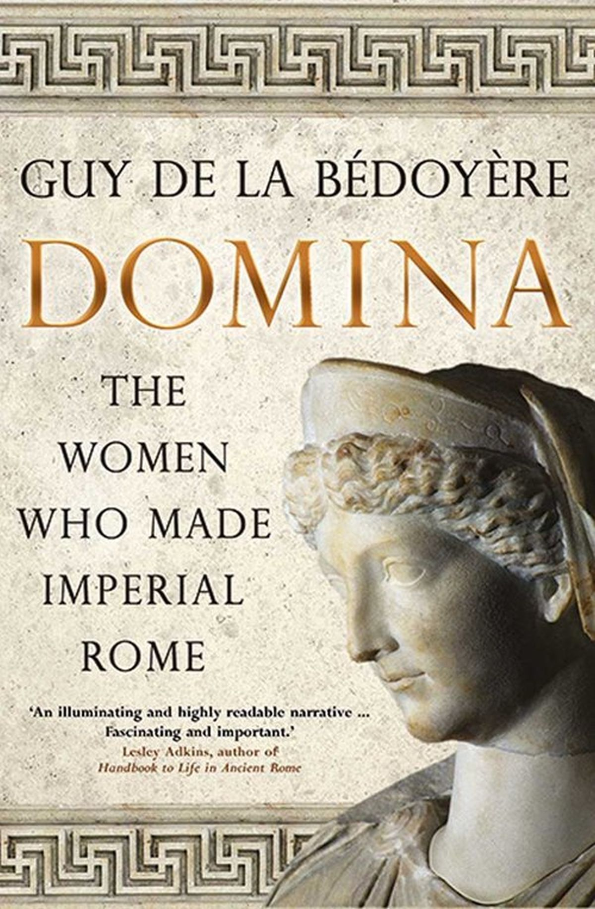 Guy de la Bedoyere, Domina. The Women Who Made Imperial Rome