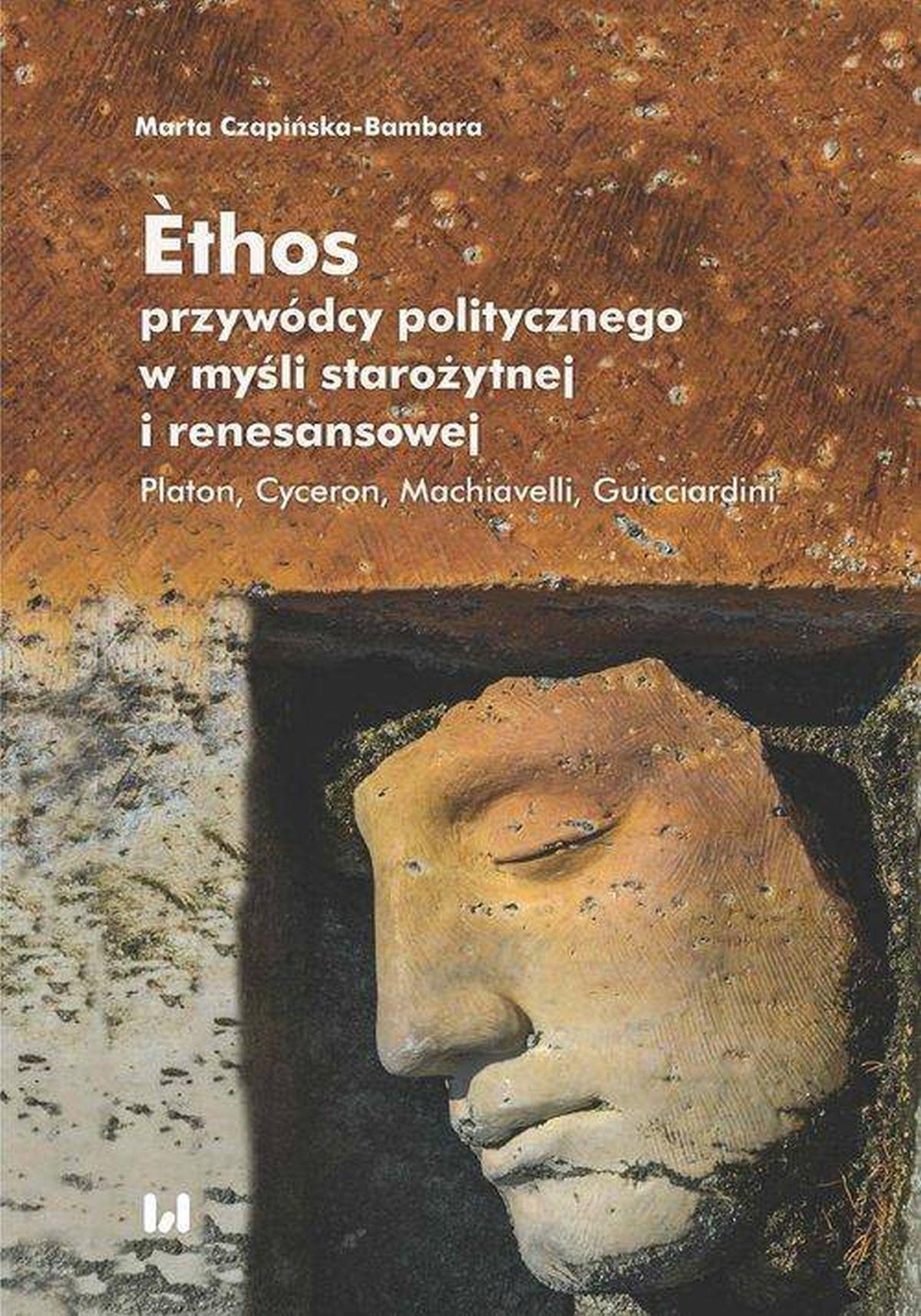 Ethos przywódcy politycznego w myśli starożytnej i renesansowej. Platon, Cyceron, Machiavelli, Guicciardini