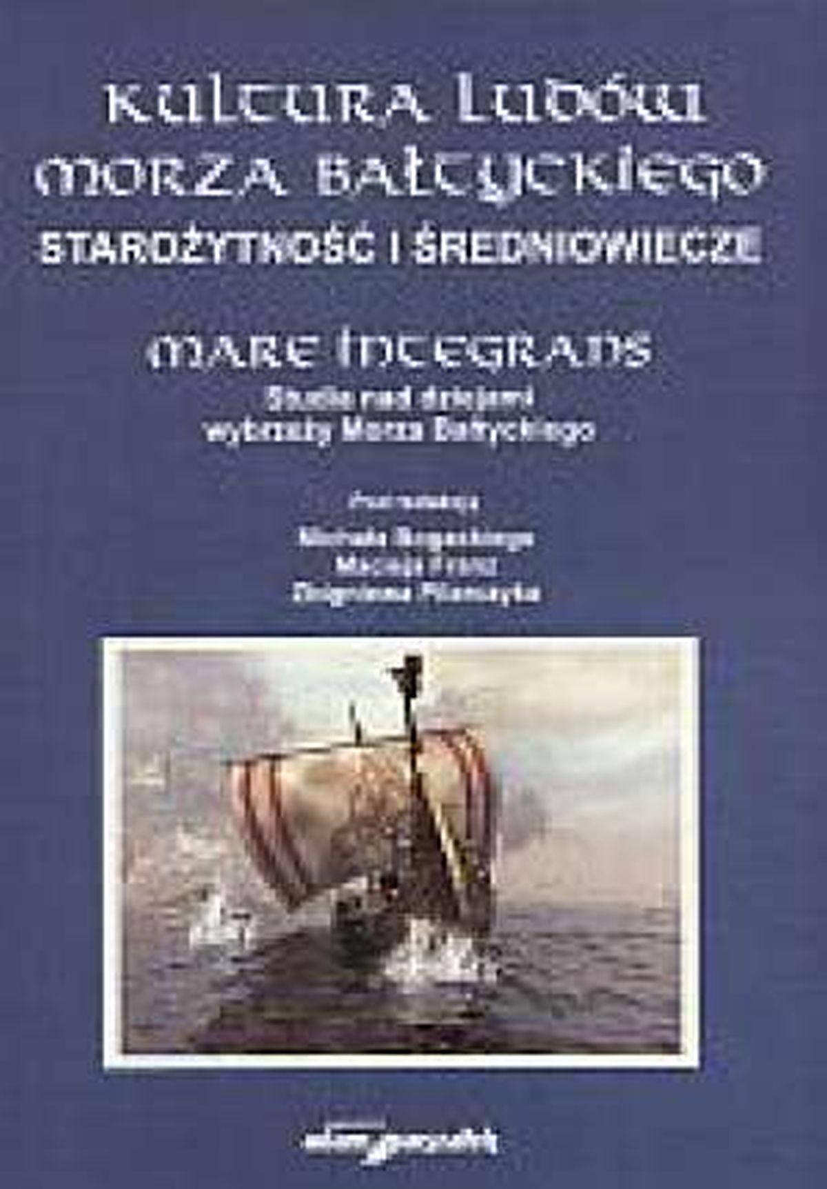 Kultura ludów Morza Bałtyckiego Starożytność i średniowiecze. Mare Integrans. Studia nad dziejami wybrzeży Morza Bałtyckiego