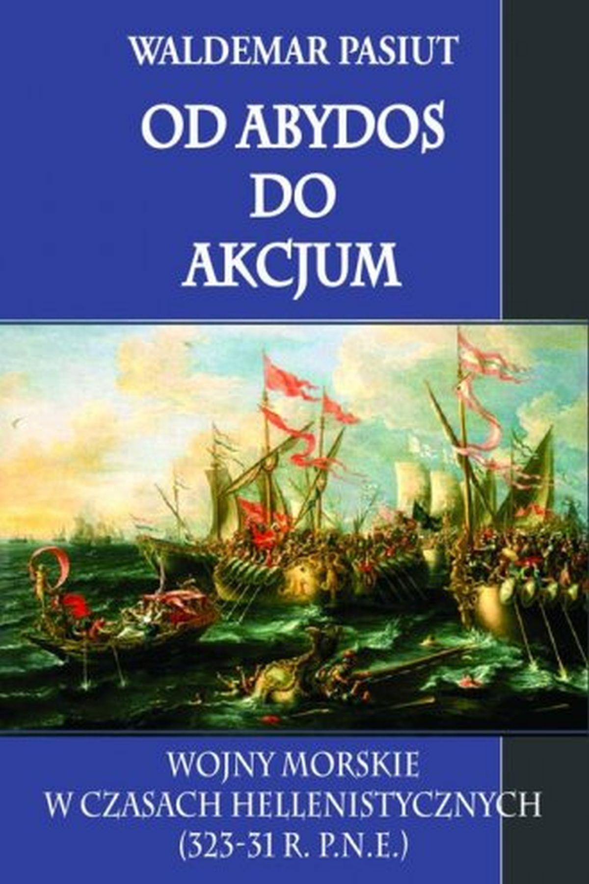 Od Abydos do Akcjum. Wojny morskie w czasach hellenistycznych (323-31 r.p.n.e.)