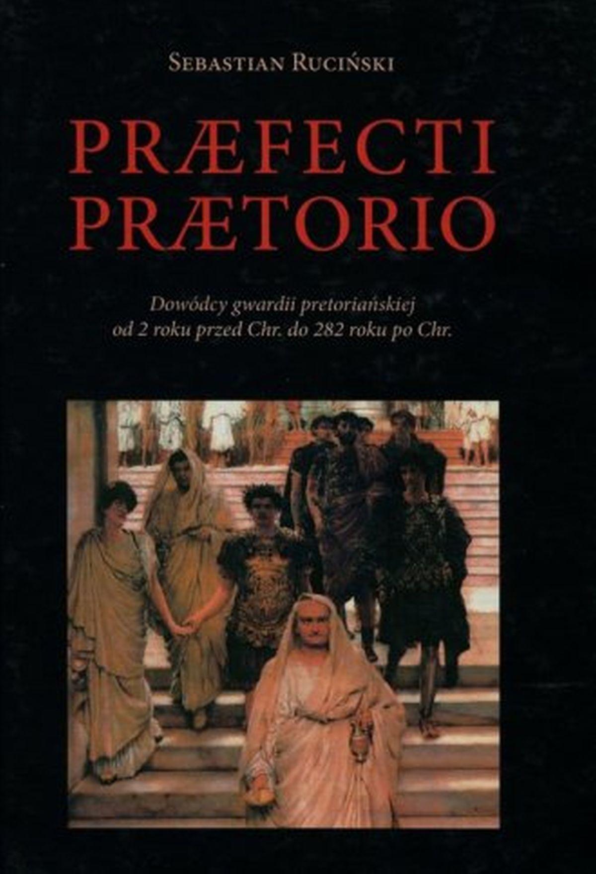 Praefecti Praetorio. Dowódcy gwardii pretoriańskiej od 2 roku przed Chr. do 282 po Chr.