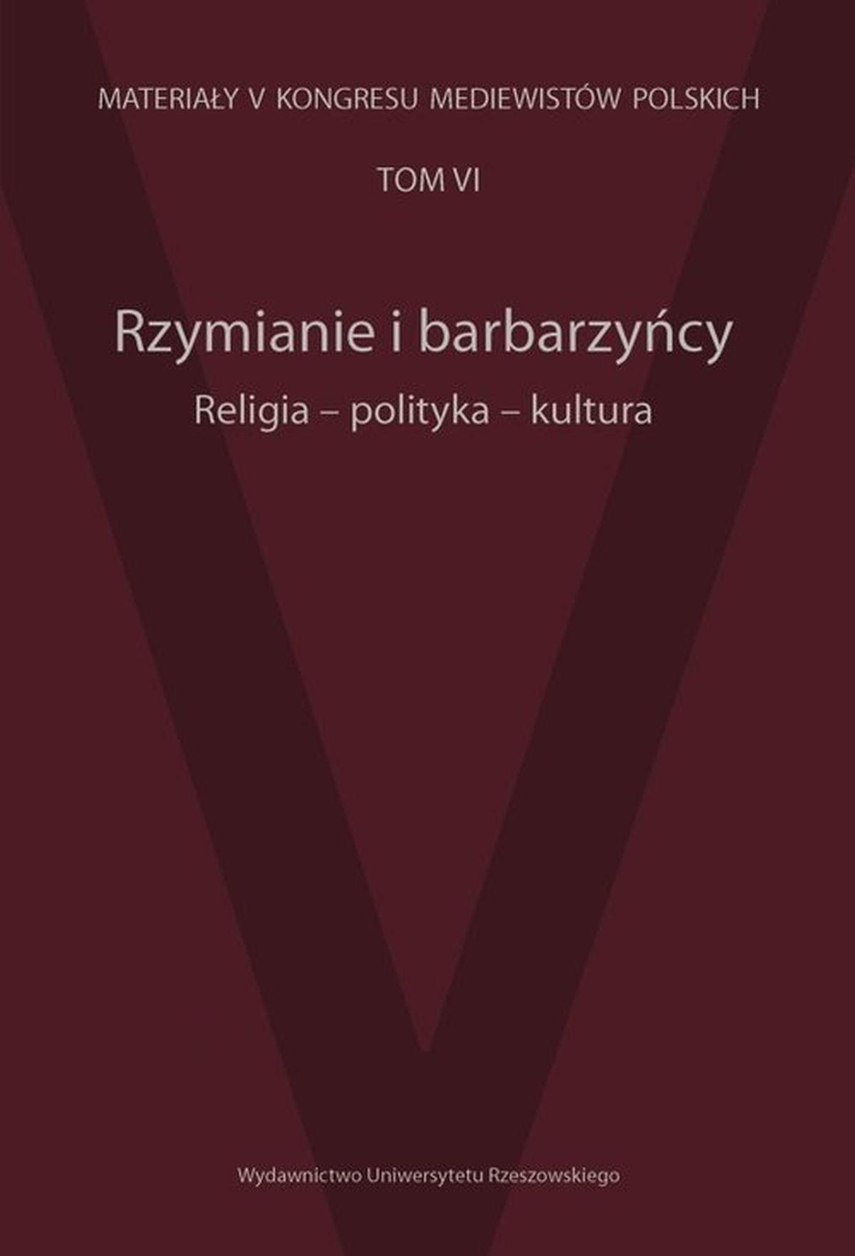 Rzymianie i barbarzyńcy. Religia, polityka, kultura. Tom 6. Materiały V Kongresu Mediewistów Polskich