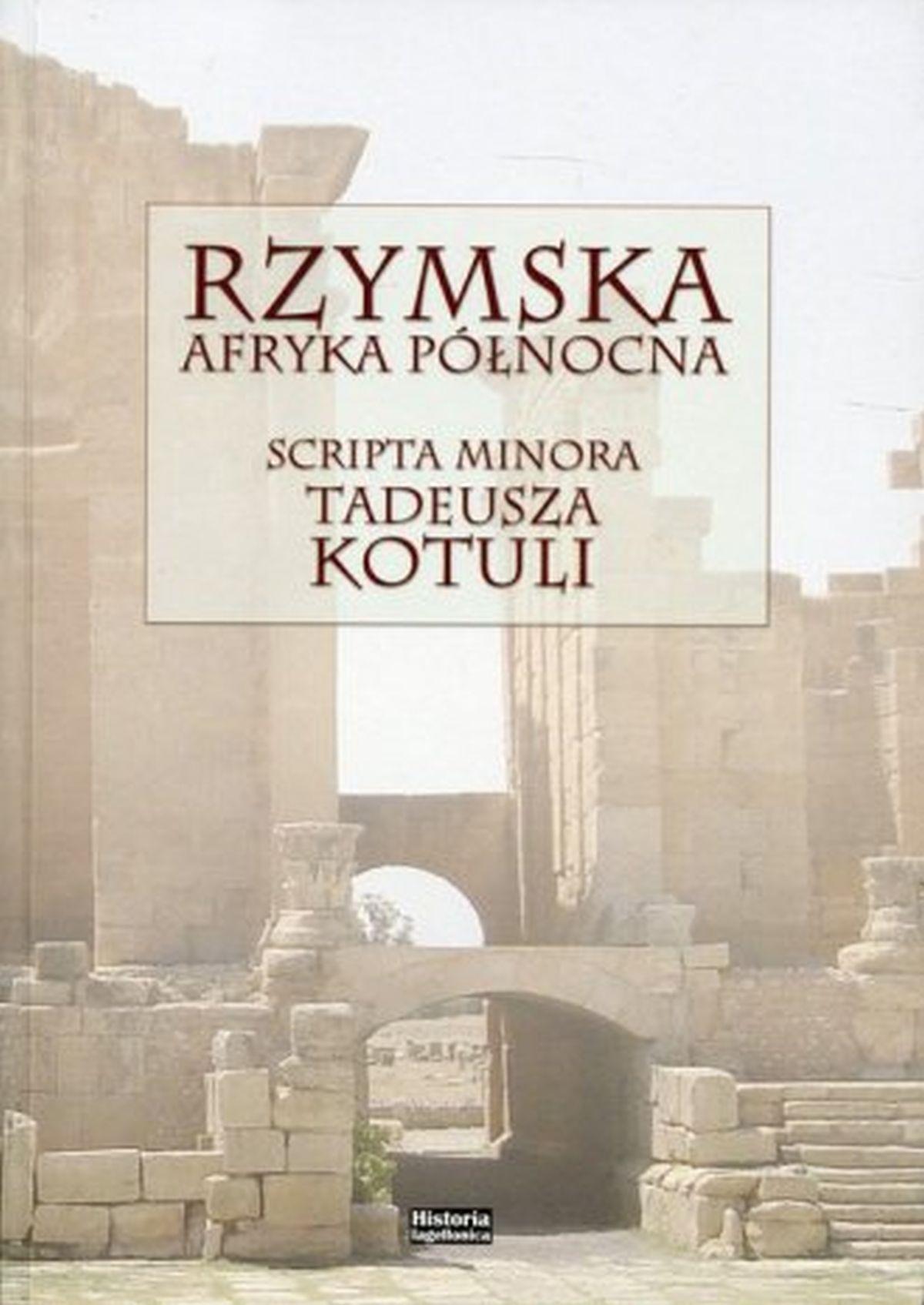 Rzymska Afryka Północna. Scripta minora Tadeusza Kotuli