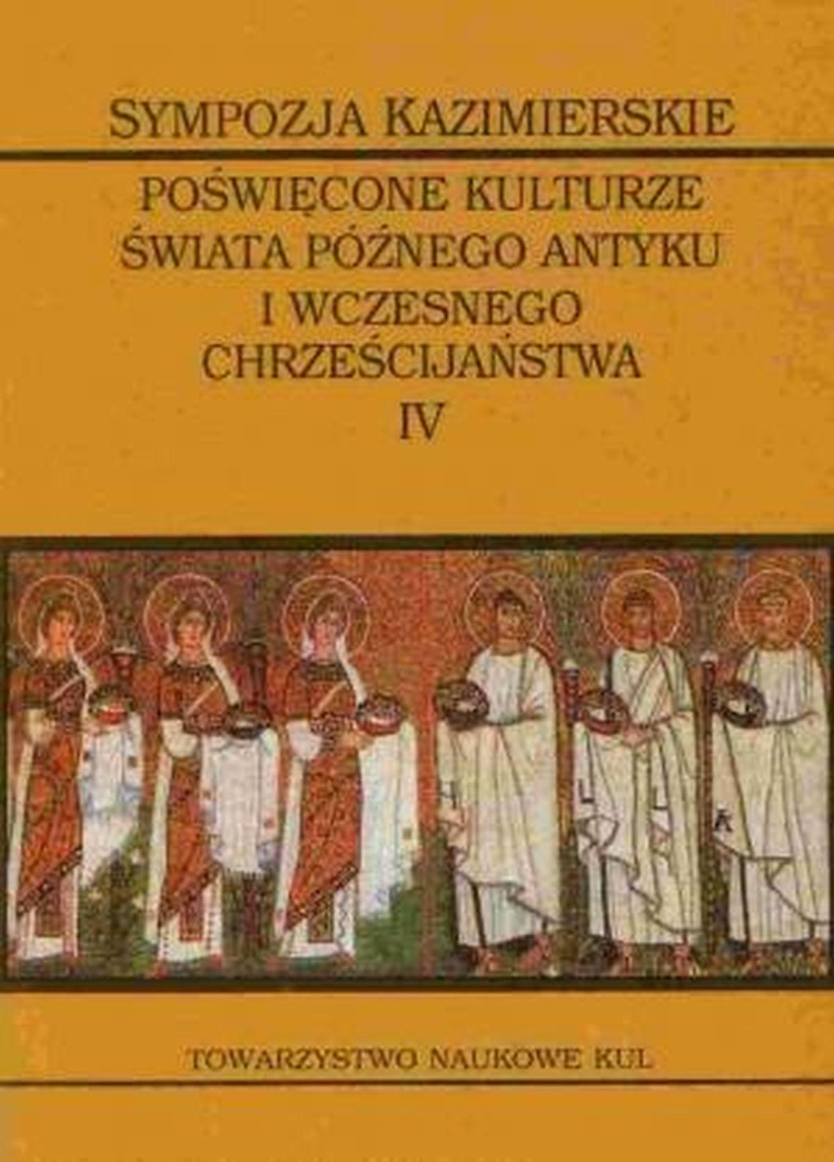 Sympozja kazimierskie poświęcone kulturze świata późnego antyku i wczesnego chrześcijaństwa. Tom IV. Męczennicy w świecie późnego antyku