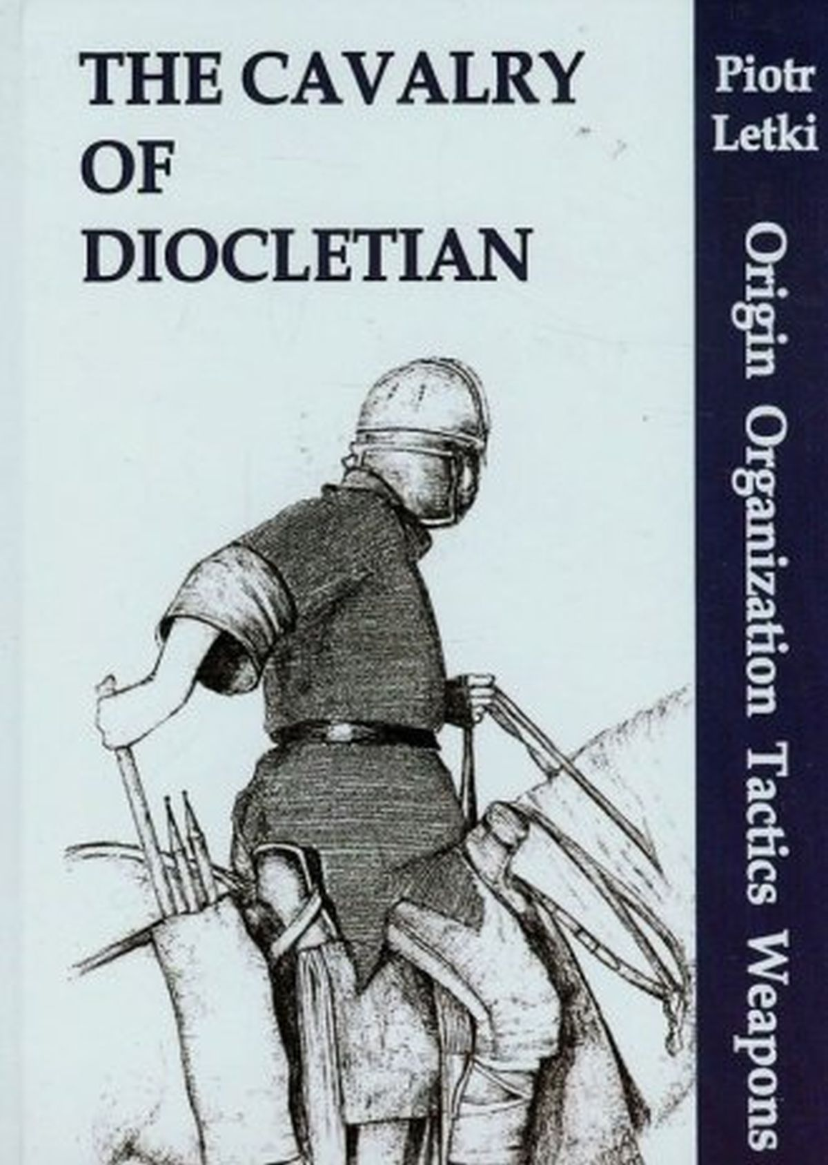 The Cavalry of Diocletian. Origin Organization Tactics Weapons
