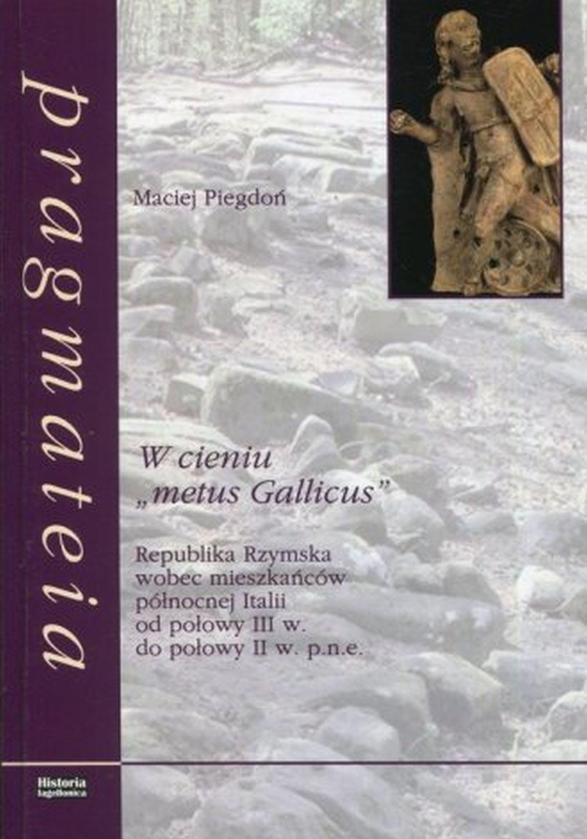 Maciej Piegdoń, W cieniu metus Gallicus. Republika Rzymska wobec mieszkańców północnej Italii od połowy III w. do połowy II w. p.n.e.