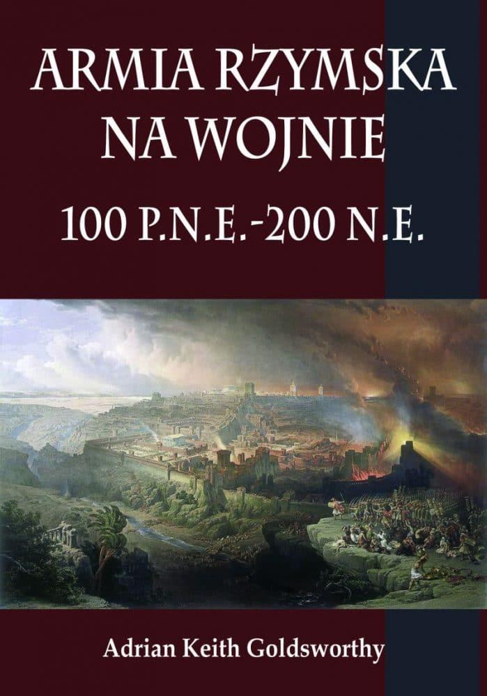 Armia Rzymska na Wojnie 100 p.n.e. - 200 n.e. autorstwa Adriana Goldsworthy'iego