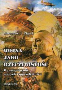 Jarosław J. Piątek, Wojna jako rzeczywistość. O prowadzeniu starych i nowych wojen