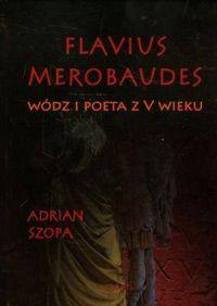 Adrian Szopa, Flavius Merobaudes. Wódz i poeta z V wieku