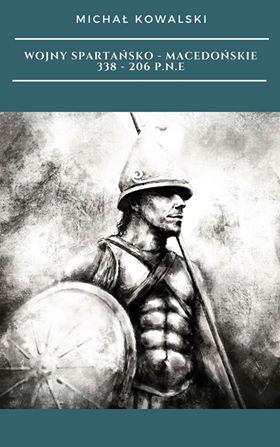 """""""Wojny spartańsko-macedońskie 338–206 p.n.e"""" - Michał Kowalski"""