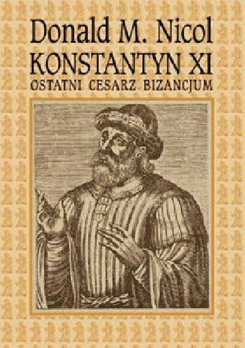 Donald M. Nicol, Konstantyn XI: Ostatni cesarz Bizancjum