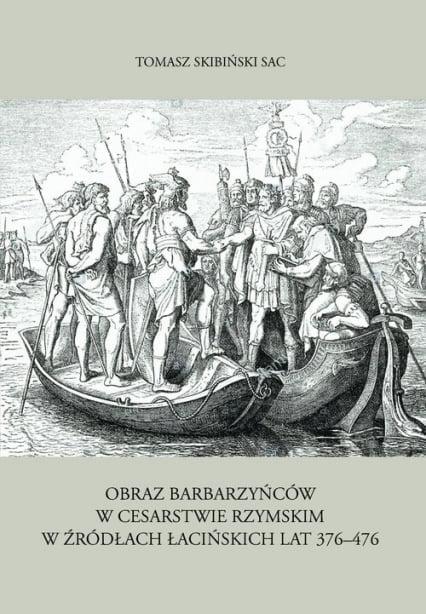 Tomasz Skibiński, Obraz barbarzyńców w Cesarstwie Rzymskim w źródłach łacińskich lat 376-476
