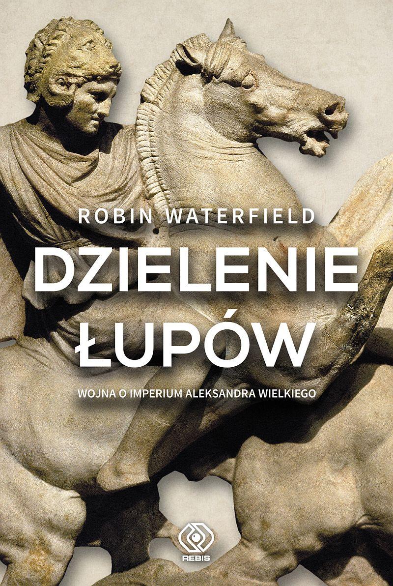 """""""Dzielenie łupów. Wojna o imperium Aleksandra Wielkiego"""", Robin Waterfield"""
