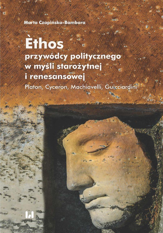Èthos przywódcy politycznego w myśli starożytnej i renesansowej. Platon. Cyceron. Machiavelli. Guiccardini, autorstwa Marty Czapińskiej-Bambary
