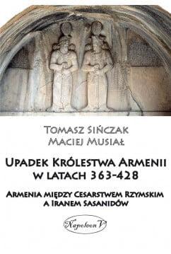 Tomasz Sińczak, Maciej Musiał, Upadek Królestwa Armenii w latach 363-428