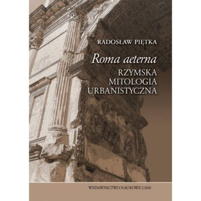 Roma aeterna. Rzymska mitologia urbanistyczna